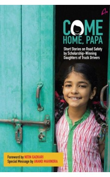 COME HOME PAPA: Short Stories on Road Safety by Scholarship- Wining Daughters of Truck Drivers