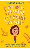I'm Old, I'm Wise and I Know My Shit: For the Woman Without a Plan, and for the Man Without a Clue
