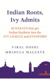 INDIAN ROOTS, IVY ADMITS: 85 ESSAYS THAT GOT INDIAN STUDENTS  INTO THE IVY LEAGUE AND STANFORD